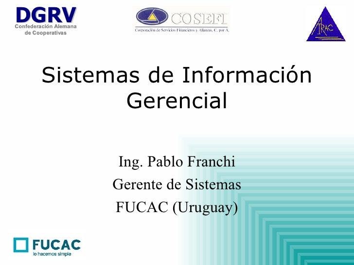Sistemas de Información Gerencial Ing. Pablo Franchi Gerente de Sistemas FUCAC (Uruguay)