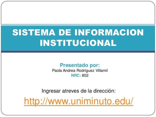 Ingresar atreves de la dirección: http://www.uniminuto.edu/ SISTEMA DE INFORMACION INSTITUCIONAL Presentado por: Paola And...