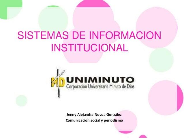SISTEMAS DE INFORMACION INSTITUCIONAL Jenny Alejandra Novoa González Comunicación social y periodismo