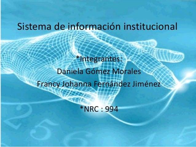 Sistema de información institucional *Integrantes: Daniela Gómez Morales Francy Johanna Fernández Jiménez *NRC : 994