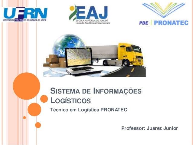 SISTEMA DE INFORMAÇÕES LOGÍSTICOS Técnico em Logística PRONATEC Professor: Juarez Junior