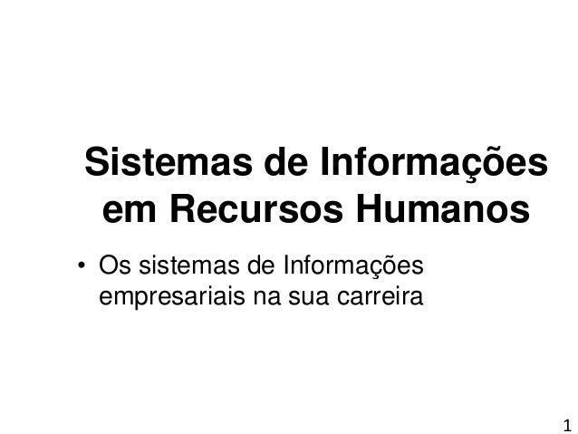 1 Sistemas de Informações em Recursos Humanos • Os sistemas de Informações empresariais na sua carreira