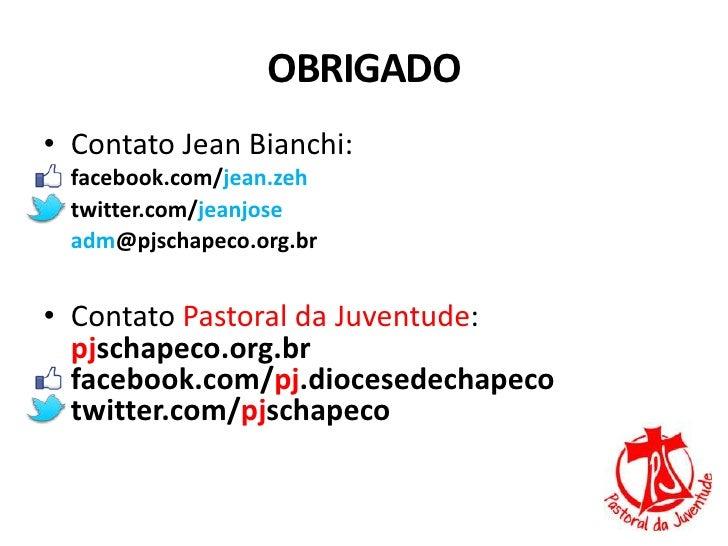 OBRIGADO• Contato Jean Bianchi:  facebook.com/jean.zeh  twitter.com/jeanjose  adm@pjschapeco.org.br• Contato Pastoral da J...