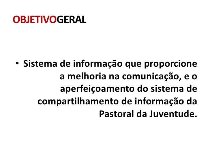 OBJETIVOGERAL• Sistema de informação que proporcione          a melhoria na comunicação, e o          aperfeiçoamento do s...
