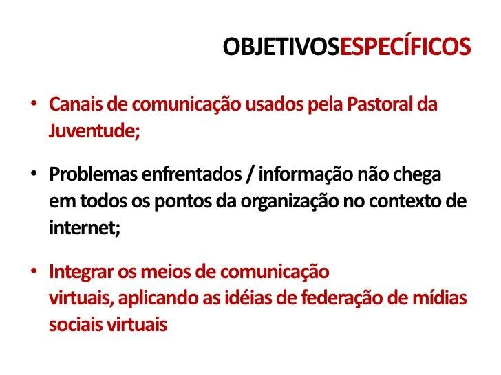 OBJETIVOSESPECÍFICOS• Canais de comunicação usados pela Pastoral da  Juventude;• Problemas enfrentados / informação não ch...