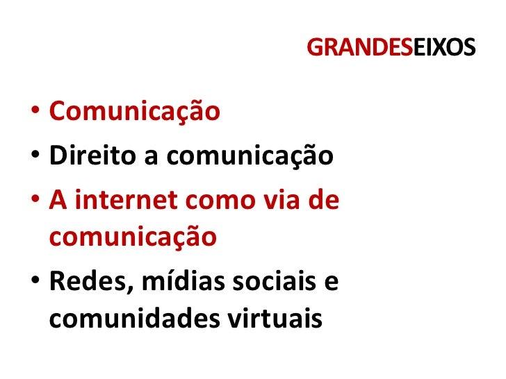 GRANDESEIXOS• Comunicação• Direito a comunicação• A internet como via de  comunicação• Redes, mídias sociais e  comunidade...