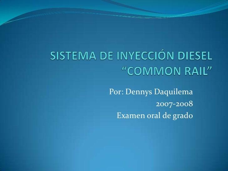 """SISTEMA DE INYECCIÓN DIESEL """"COMMON RAIL""""<br />Por: Dennys Daquilema<br />2007-2008<br />Examen oral de grado<br />"""