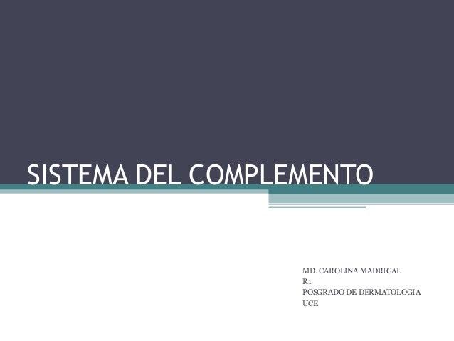 SISTEMA DEL COMPLEMENTO MD. CAROLINA MADRIGAL R1 POSGRADO DE DERMATOLOGIA UCE
