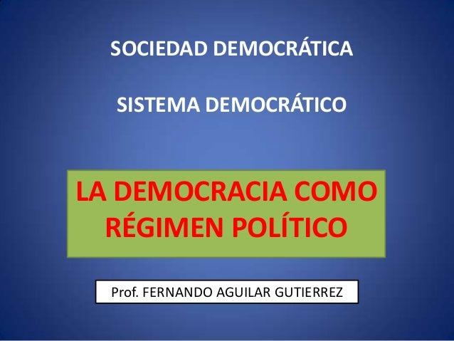 SISTEMA DEMOCRÁTICO LA DEMOCRACIA COMO RÉGIMEN POLÍTICO SOCIEDAD DEMOCRÁTICA Prof. FERNANDO AGUILAR GUTIERREZ