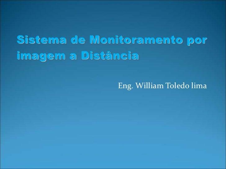 Sistema de Monitoramento porimagem a Distância              Eng. William Toledo lima