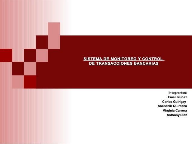 SISTEMA DE MONITOREO Y CONTROL  DE TRANSACCIONES BANCARIAS                                   Integrantes:                 ...