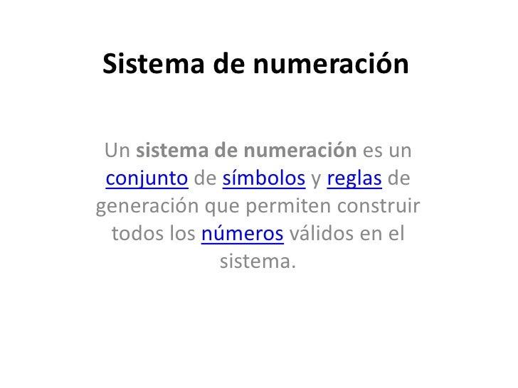Sistema de numeración   Un sistema de numeración es un  conjunto de símbolos y reglas de generación que permiten construir...