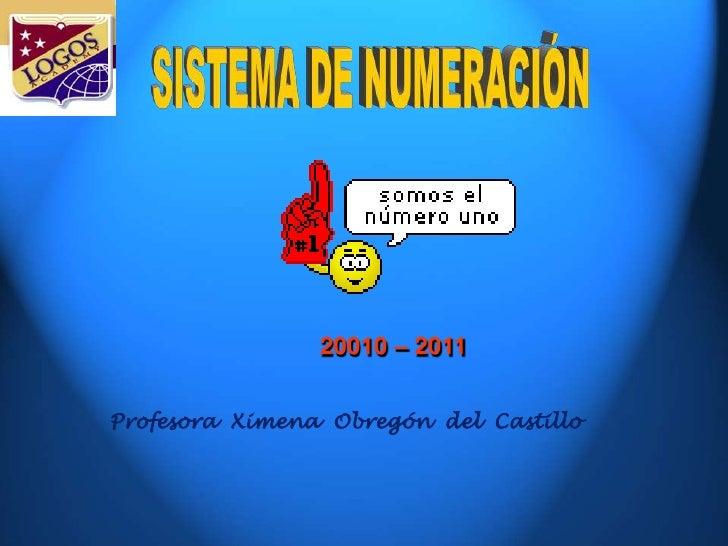 SISTEMA DE NUMERACIÓN<br />20010 – 2011 <br />Profesora  Ximena  Obregón  del  Castillo<br />