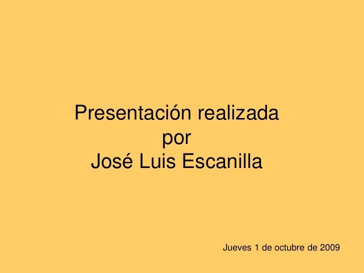 Presentación realizadapor José Luis Escanilla<br />Jueves 1 de octubre de 2009<br />