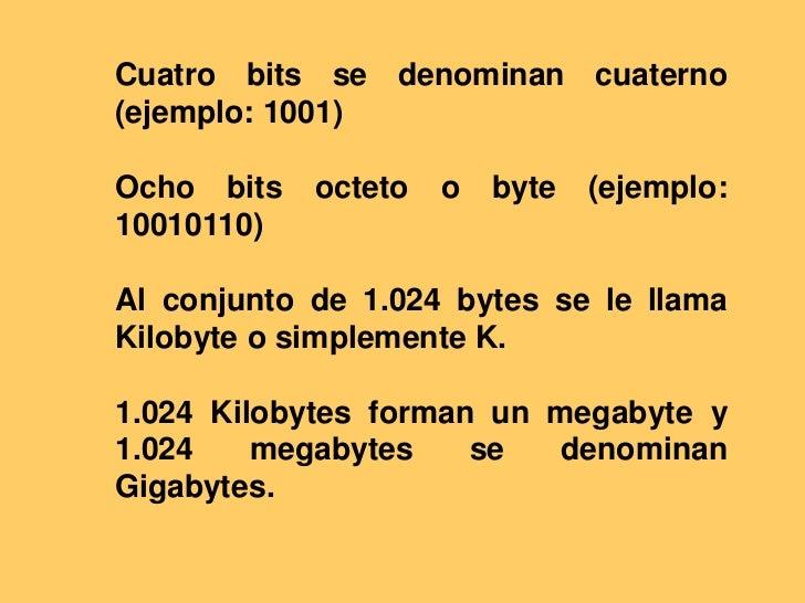 Cuatro bits se denominan cuaterno (ejemplo: 1001) <br />Ocho bits octeto o byte (ejemplo: 10010110) <br />Al conjunto de 1...