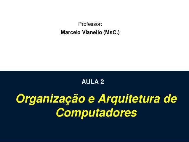 Professor: Marcelo Vianello (MsC.)  AULA 2  Organização e Arquitetura de Computadores