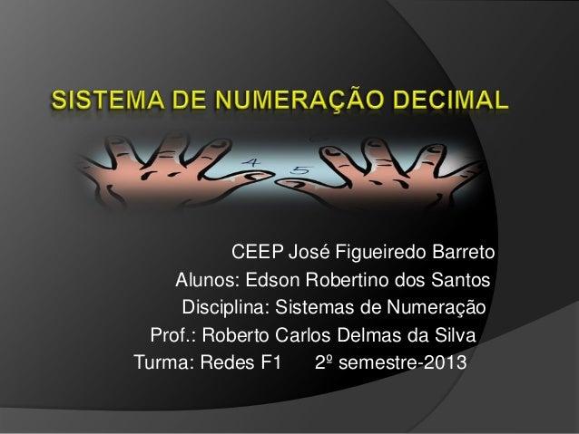 CEEP José Figueiredo Barreto Alunos: Edson Robertino dos Santos Disciplina: Sistemas de Numeração Prof.: Roberto Carlos De...