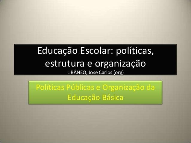 Educação Escolar: políticas,estrutura e organizaçãoLIBÂNEO, José Carlos (org)Políticas Públicas e Organização daEducação B...