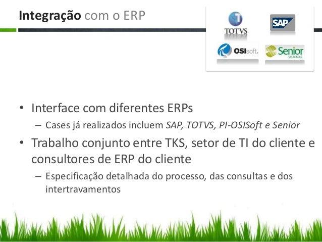 Integração com o ERP • Interface com diferentes ERPs – Cases já realizados incluem SAP, TOTVS, PI-OSISoft e Senior • Traba...