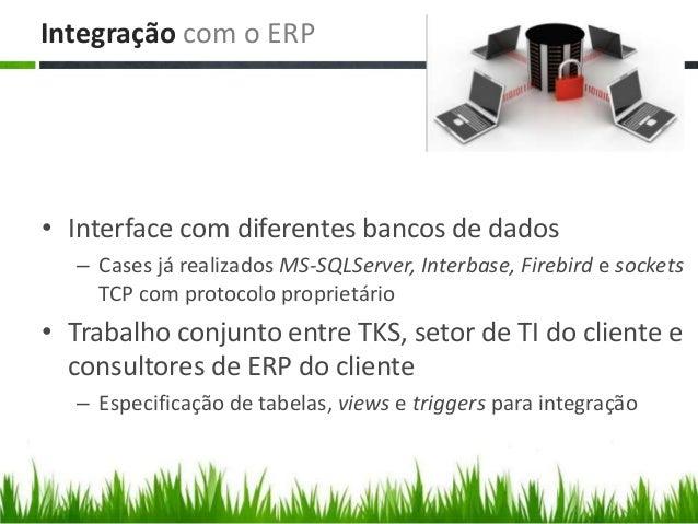 Integração com o ERP • Interface com diferentes bancos de dados – Cases já realizados MS-SQLServer, Interbase, Firebird e ...