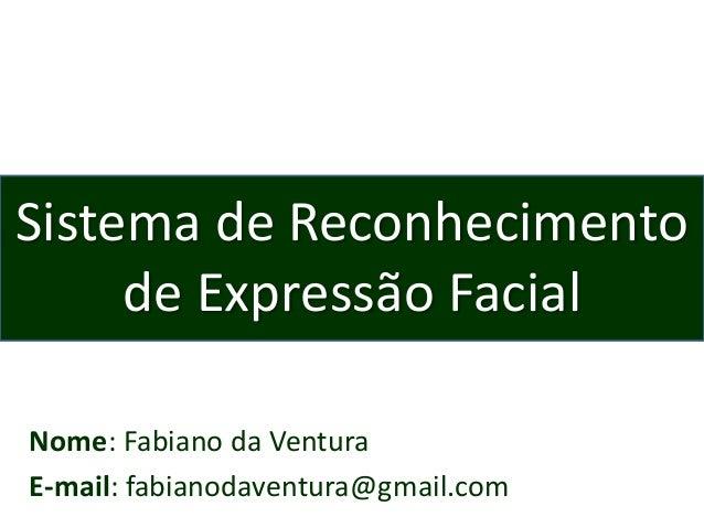 Nome: Fabiano da Ventura E-mail: fabianodaventura@gmail.com Sistema de Reconhecimento de Expressão Facial
