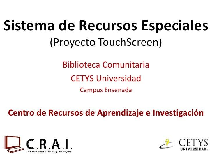 Sistema de Recursos Especiales          (Proyecto TouchScreen)             Biblioteca Comunitaria               CETYS Univ...
