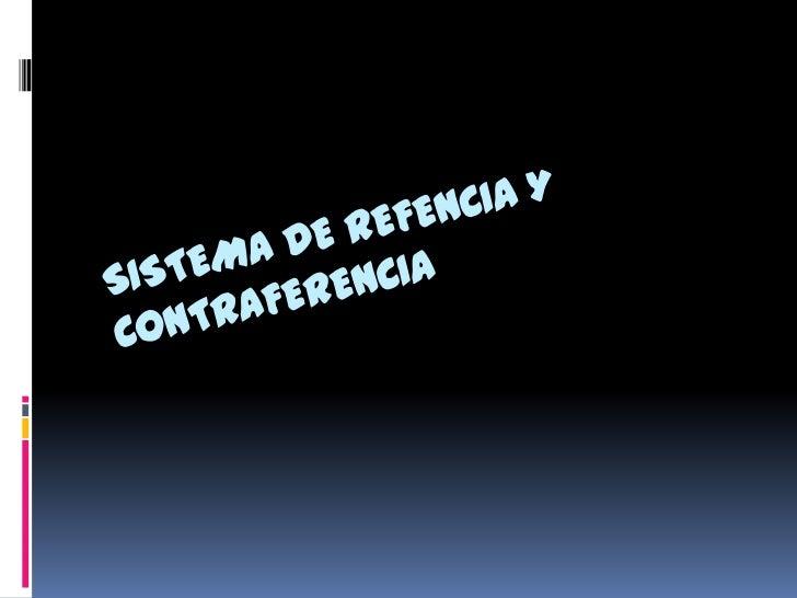 Sistema de referencia y contrareferencia El Sistema de Referencia y contrareferencia, es el conjunto de procesos, procedim...