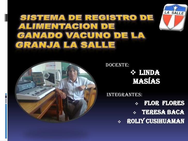 SISTEMA DE REGISTRO DE ALIMENTACION DE GANADO VACUNO DE LA GRANJA LA SALLE <br />DOCENTE:<br /><ul><li>linda masías </li><...