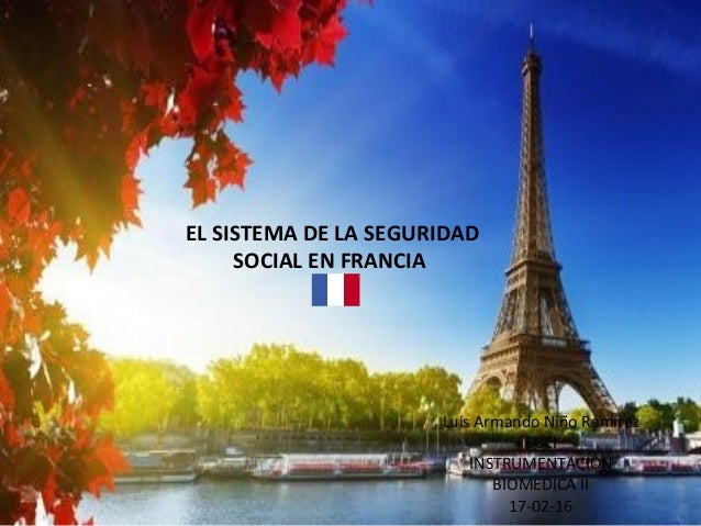EL SISTEMA DE LA SEGURIDAD SOCIAL EN FRANCIA Luis Armando Niño Ramírez ECCI INSTRUMENTACION BIOMEDICA II 17-02-16
