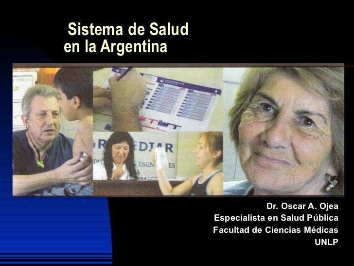 Sistema   de Salud en la Argentina Dr. Oscar A. Ojea Especialista en Salud Pública Facultad de Ciencias Médicas UNLP