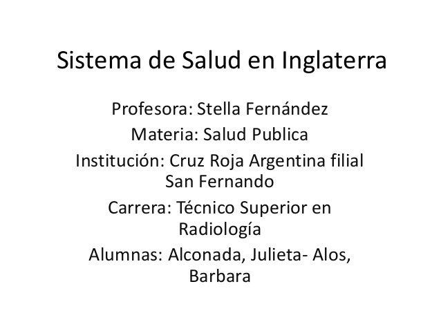 Sistema de Salud en Inglaterra Profesora: Stella Fernández Materia: Salud Publica Institución: Cruz Roja Argentina filial ...