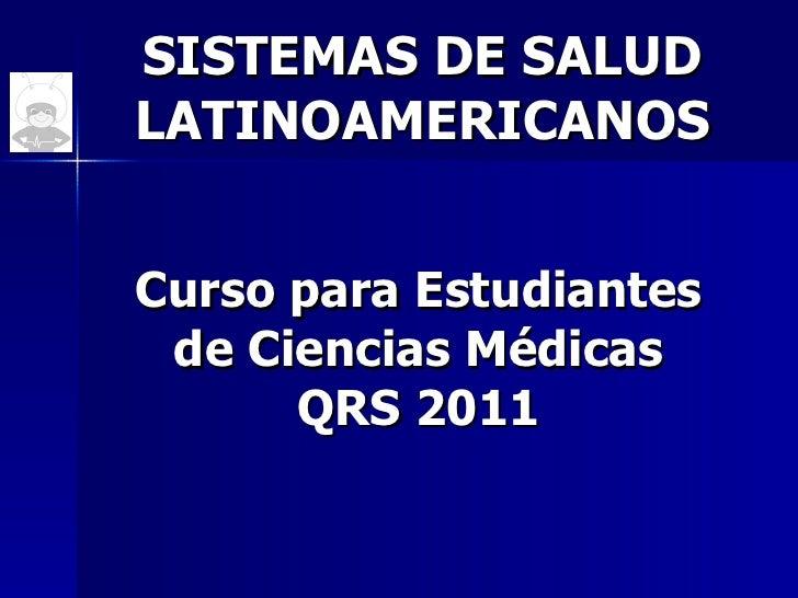 SISTEMAS DE SALUD LATINOAMERICANOS Curso para Estudiantes de Ciencias Médicas QRS 2011