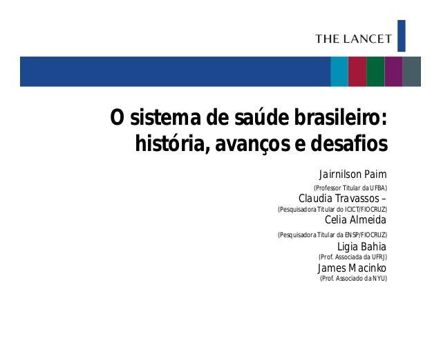 O sistema de saúde brasileiro: história, avanços e desafios Jairnilson Paim (Professor Titular da UFBA)  Claudia Travassos...