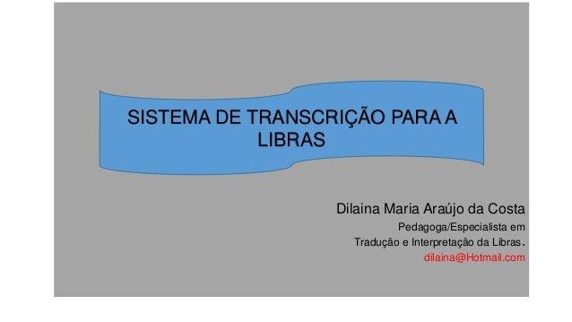 Dilaina Maria Araújo da Costa Pedagoga/Especialista em Tradução e Interpretação da Libras. dilaina@Hotmail.com SISTEMA DE ...