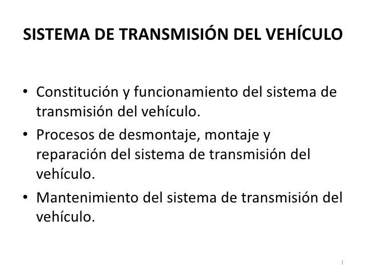 SISTEMA DE TRANSMISIÓN DEL VEHÍCULO• Constitución y funcionamiento del sistema de  transmisión del vehículo.• Procesos de ...