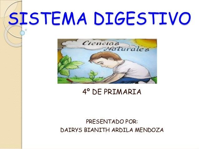 SISTEMA DIGESTIVO 4º DE PRIMARIA PRESENTADO POR: DAIRYS BIANITH ARDILA MENDOZA