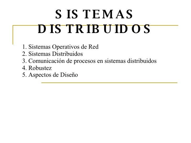 SISTEMAS DISTRIBUIDOS 1. Sistemas Operativos de Red 2. Sistemas Distribuidos 3. Comunicación de procesos en sistemas distr...