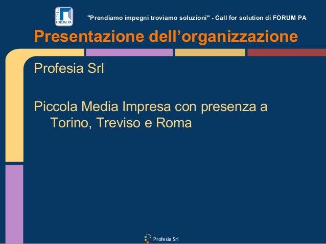 """Profesia Srl """"Prendiamo impegni troviamo soluzioni"""" - Call for solution di FORUM PA Profesia Srl Piccola Media Impresa con..."""