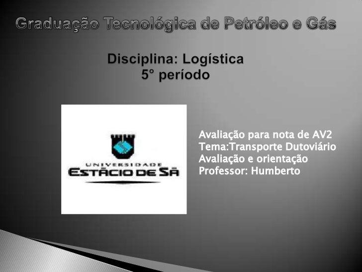Graduação Tecnológica de Petróleo e GásDisciplina: Logística5° período<br />Avaliação para nota de AV2<br />Tema:Transport...