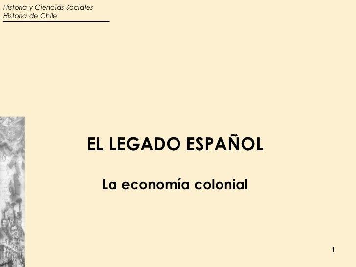 Historia y Ciencias SocialesHistoria de Chile                         EL LEGADO ESPAÑOL                               La e...
