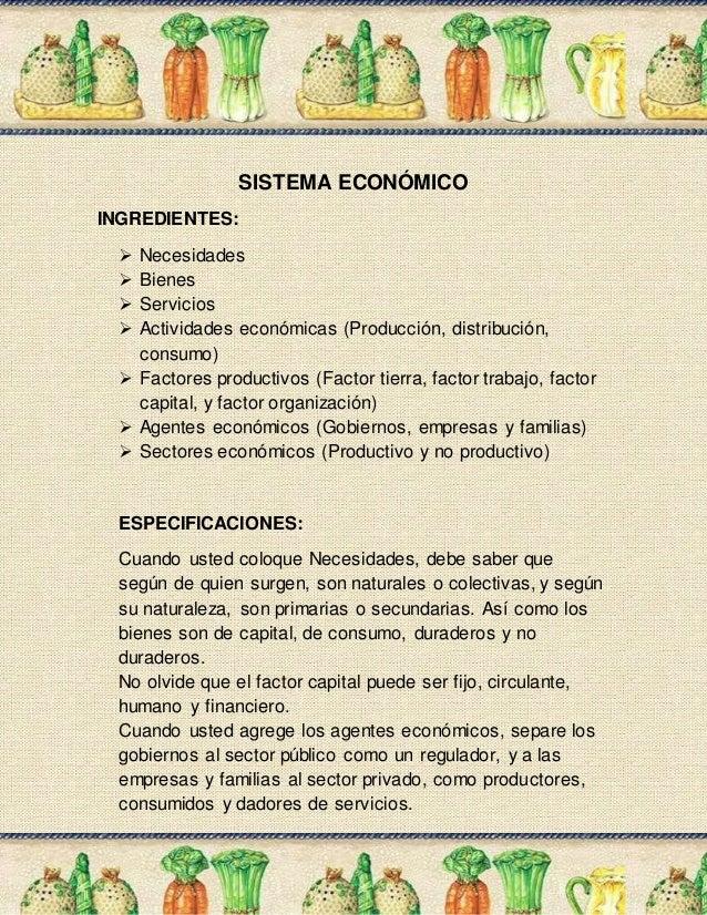 SISTEMA ECONÓMICO INGREDIENTES:  Necesidades  Bienes  Servicios  Actividades económicas (Producción, distribución, con...