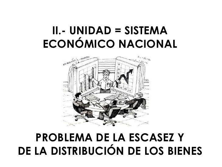 II.- UNIDAD = SISTEMA     ECONÓMICO NACIONAL        PROBLEMA DE LA ESCASEZ Y DE LA DISTRIBUCIÓN DE LOS BIENES