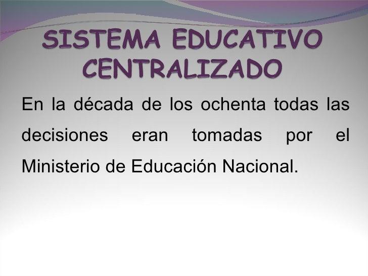En la década de los ochenta todas las decisiones eran tomadas por el Ministerio de Educación Nacional.