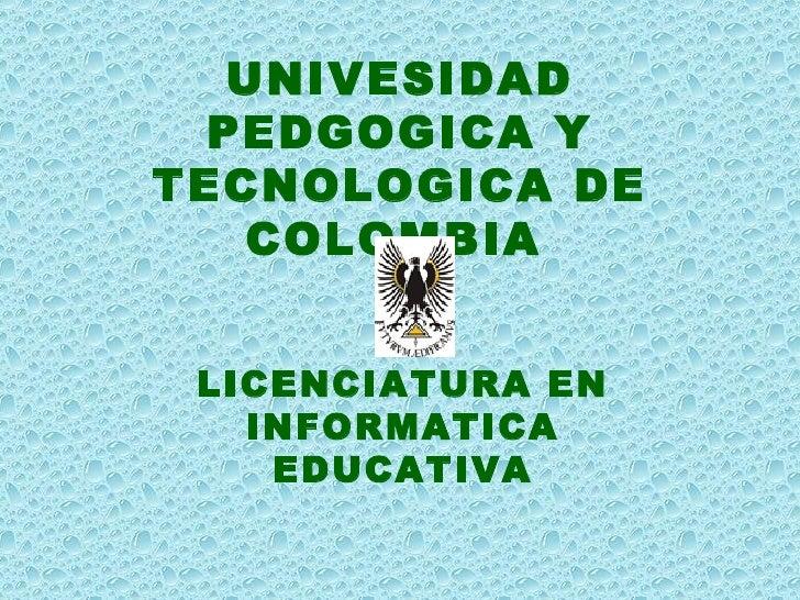 UNIVESIDAD PEDGOGICA Y TECNOLOGICA DE COLOMBIA   LICENCIATURA EN INFORMATICA EDUCATIVA