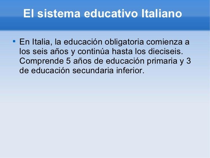 El sistema educativo Italiano  <ul><li>En Italia, la educación obligatoria comienza a los seis años y continúa hasta los d...
