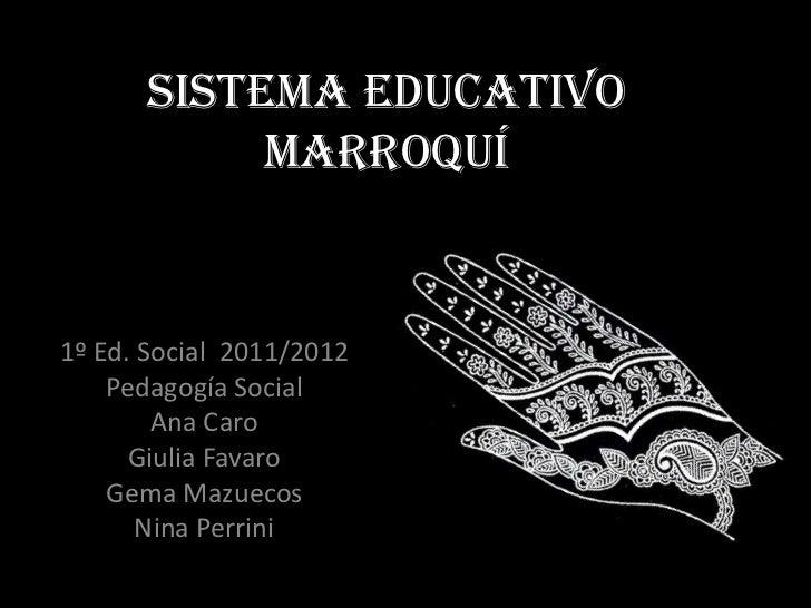 SISTEMA EDUCATIVO           MARROQUÍ1º Ed. Social 2011/2012    Pedagogía Social        Ana Caro      Giulia Favaro    Gema...