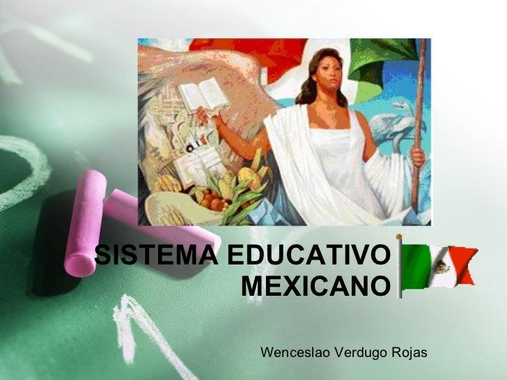 SISTEMA EDUCATIVO MEXICANO Wenceslao Verdugo Rojas