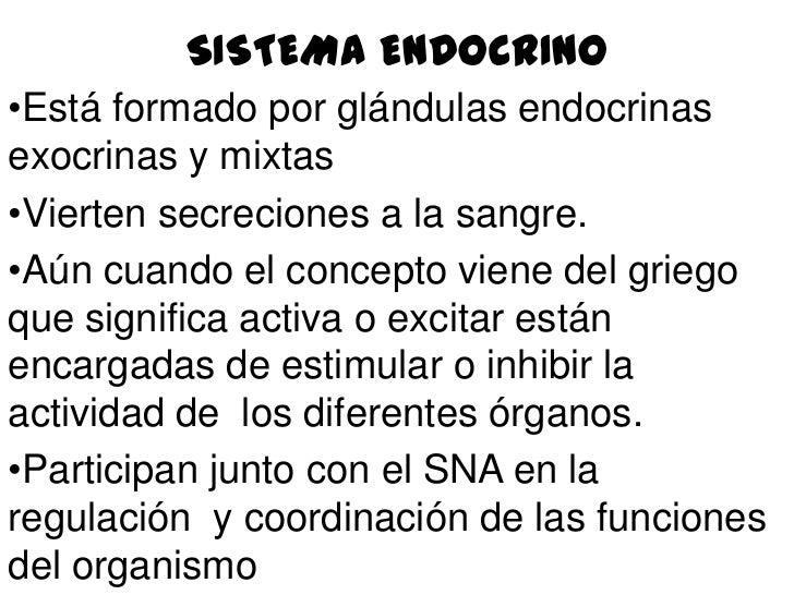 SISTEMA ENDOCRINO•Está formado por glándulas endocrinasexocrinas y mixtas•Vierten secreciones a la sangre.•Aún cuando el c...