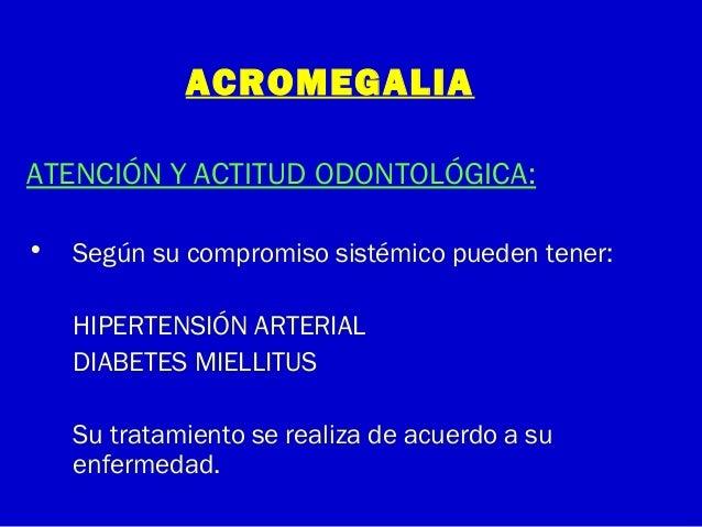 ACROMEGALIAATENCIÓN Y ACTITUD ODONTOLÓGICA:• Según su compromiso sistémico pueden tener:HIPERTENSIÓN ARTERIALDIABETES MIEL...