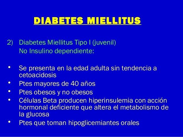 DIABETES MIELLITUS2) Diabetes Miellitus Tipo I (juvenil)No Insulino dependiente:• Se presenta en la edad adulta sin tenden...